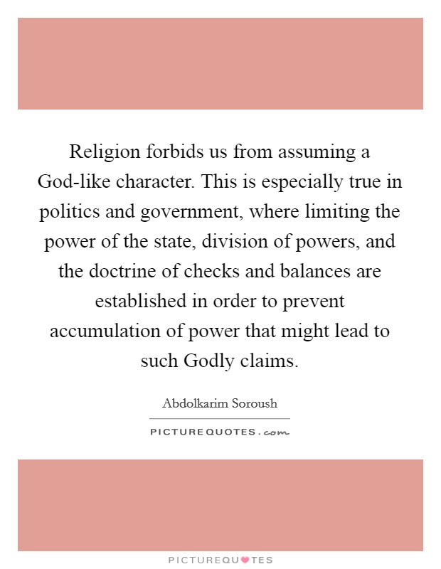 Religion forbids us from assuming a God-like character. This is especially true in politics and government, where limiting the power of the state, division of powers, and the doctrine of checks and balances are established in order to prevent accumulation of power that might lead to such Godly claims Picture Quote #1