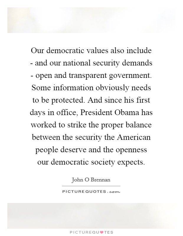 Our democratic values also include - and our national security demands - open and transparent government. Some information obviously needs to be protected. And since his first days in office, President Obama has worked to strike the proper balance between the security the American people deserve and the openness our democratic society expects Picture Quote #1