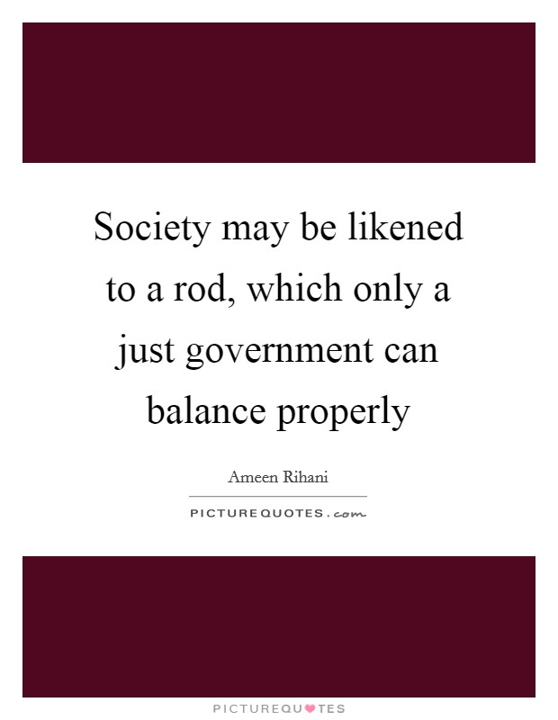 Society may be likened to a rod, which only a just government can balance properly Picture Quote #1