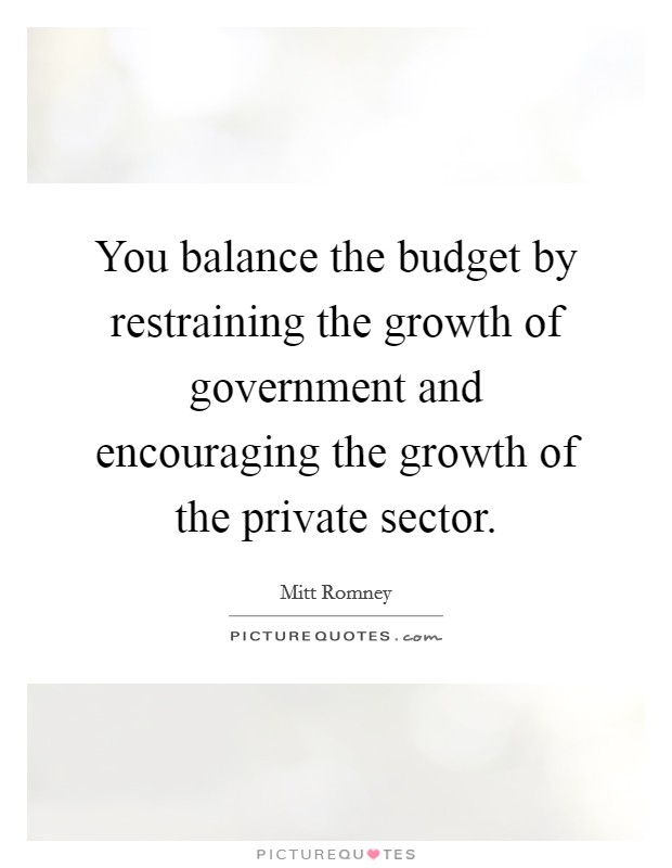 You balance the budget by restraining the growth of government and encouraging the growth of the private sector Picture Quote #1
