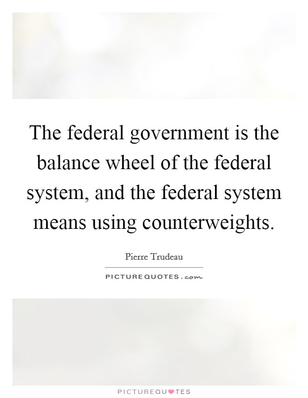The federal government is the balance wheel of the federal system, and the federal system means using counterweights Picture Quote #1