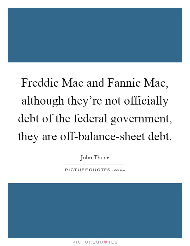 Freddie Mac and Fannie Mae, although they're not officially debt of the federal government, they are off-balance-sheet debt. Picture Quote #1
