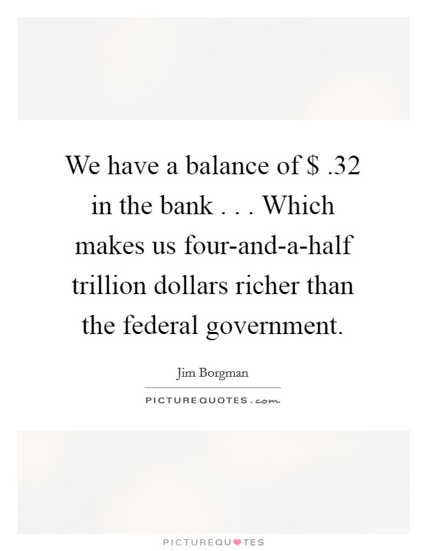 We have a balance of $ .32 in the bank . . . Which makes us four-and-a-half trillion dollars richer than the federal government Picture Quote #1