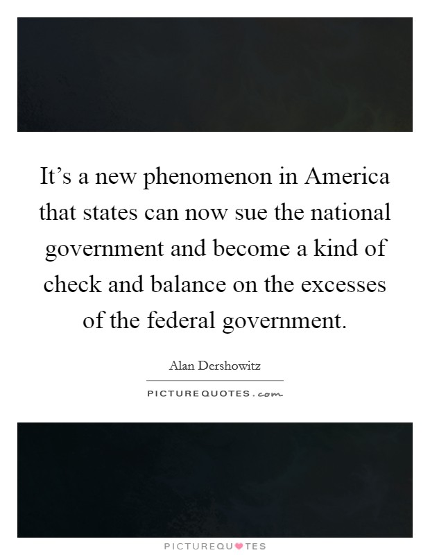 It's a new phenomenon in America that states can now sue the national government and become a kind of check and balance on the excesses of the federal government Picture Quote #1
