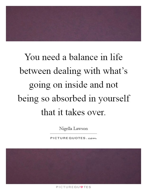 You need a balance in life between dealing with what's going on inside and not being so absorbed in yourself that it takes over Picture Quote #1