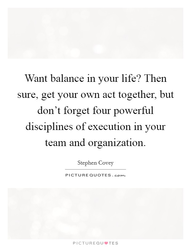 Want balance in your life? Then sure, get your own act together, but don't forget four powerful disciplines of execution in your team and organization Picture Quote #1