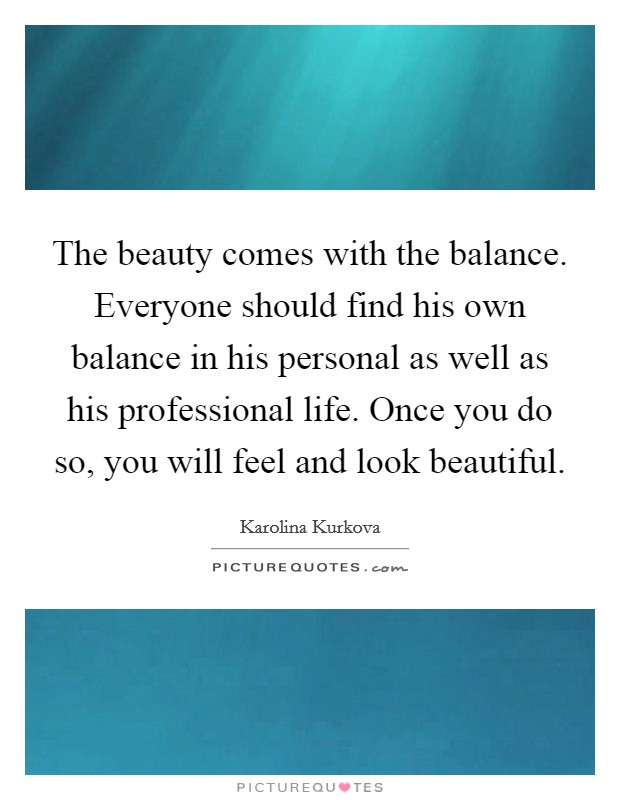 The beauty comes with the balance. Everyone should find his own balance in his personal as well as his professional life. Once you do so, you will feel and look beautiful Picture Quote #1