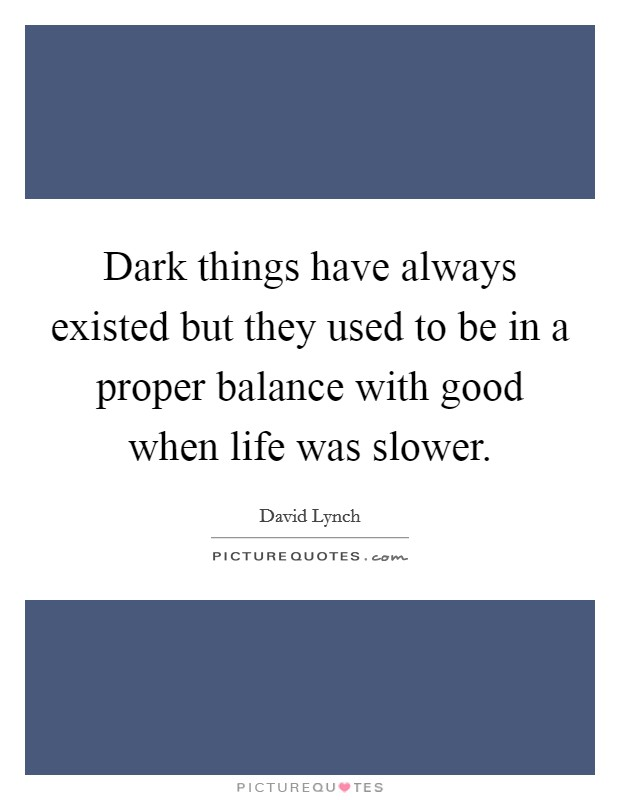 Dark things have always existed but they used to be in a proper balance with good when life was slower Picture Quote #1