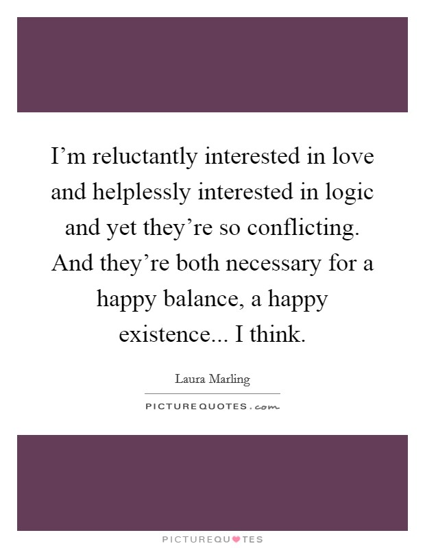 I'm reluctantly interested in love and helplessly interested in logic and yet they're so conflicting. And they're both necessary for a happy balance, a happy existence... I think Picture Quote #1