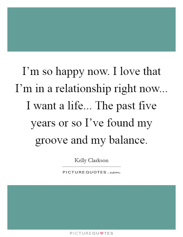 I'm so happy now. I love that I'm in a relationship right now... I want a life... The past five years or so I've found my groove and my balance Picture Quote #1