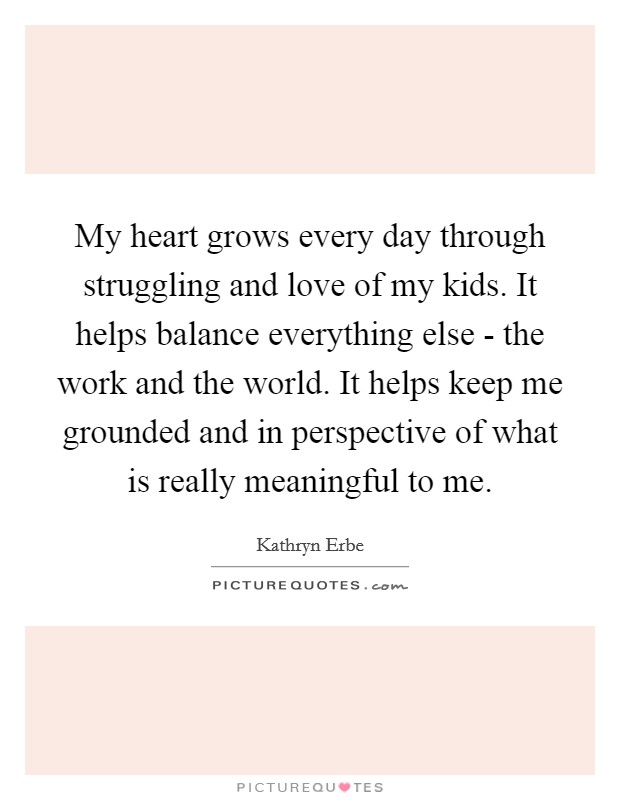 My heart grows every day through struggling and love of my kids. It helps balance everything else - the work and the world. It helps keep me grounded and in perspective of what is really meaningful to me Picture Quote #1