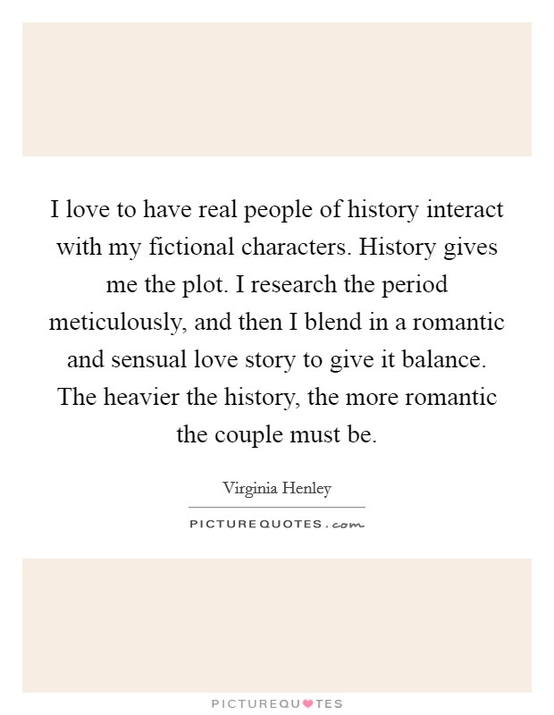 I love to have real people of history interact with my fictional characters. History gives me the plot. I research the period meticulously, and then I blend in a romantic and sensual love story to give it balance. The heavier the history, the more romantic the couple must be Picture Quote #1