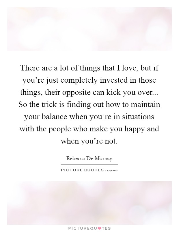 There are a lot of things that I love, but if you're just completely invested in those things, their opposite can kick you over... So the trick is finding out how to maintain your balance when you're in situations with the people who make you happy and when you're not Picture Quote #1