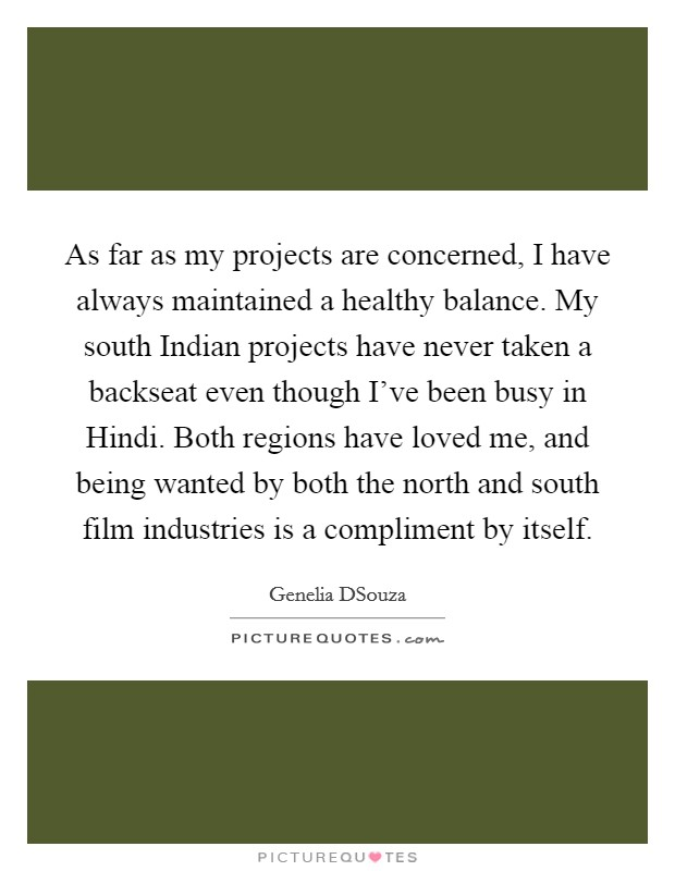 As far as my projects are concerned, I have always maintained a healthy balance. My south Indian projects have never taken a backseat even though I've been busy in Hindi. Both regions have loved me, and being wanted by both the north and south film industries is a compliment by itself Picture Quote #1