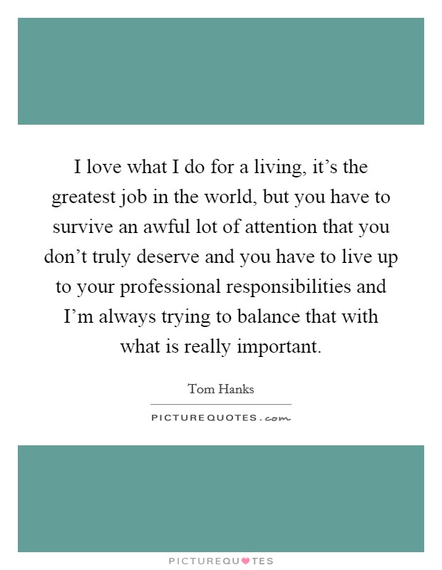 I love what I do for a living, it's the greatest job in the world, but you have to survive an awful lot of attention that you don't truly deserve and you have to live up to your professional responsibilities and I'm always trying to balance that with what is really important Picture Quote #1