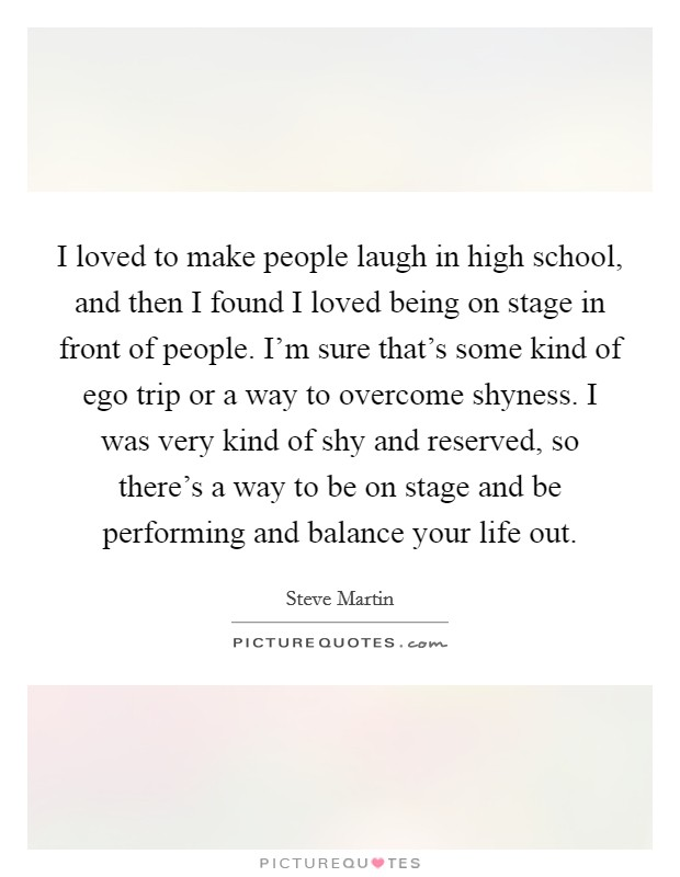 I loved to make people laugh in high school, and then I found I loved being on stage in front of people. I'm sure that's some kind of ego trip or a way to overcome shyness. I was very kind of shy and reserved, so there's a way to be on stage and be performing and balance your life out Picture Quote #1
