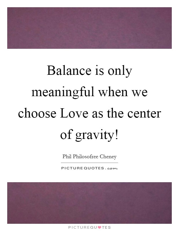 Balance is only meaningful when we choose Love as the center of gravity! Picture Quote #1