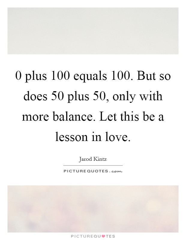 0 plus 100 equals 100. But so does 50 plus 50, only with more balance. Let this be a lesson in love Picture Quote #1