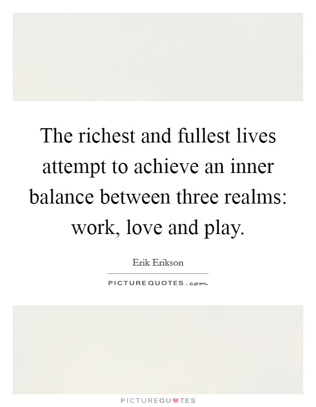 The richest and fullest lives attempt to achieve an inner balance between three realms: work, love and play Picture Quote #1
