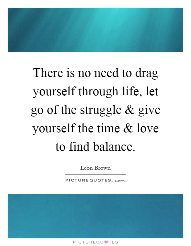 There is no need to drag yourself through life, let go of the struggle and give yourself the time and love to find balance Picture Quote #1