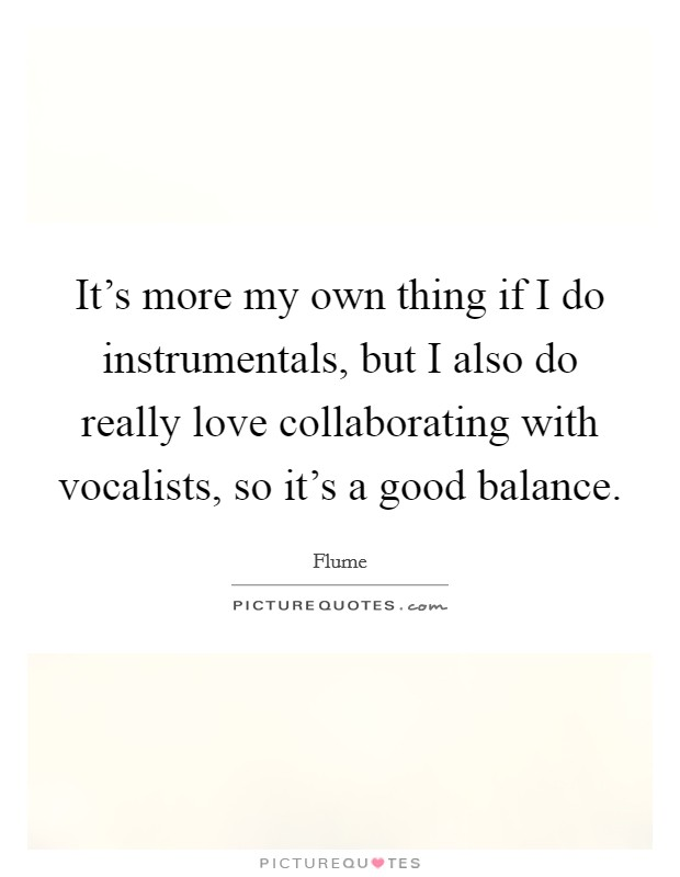 It's more my own thing if I do instrumentals, but I also do really love collaborating with vocalists, so it's a good balance Picture Quote #1