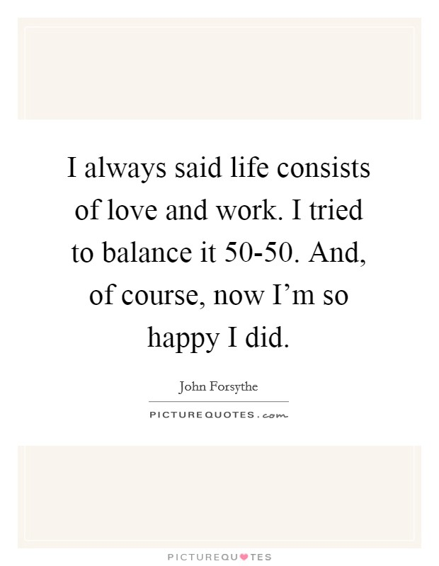 I always said life consists of love and work. I tried to balance it 50-50. And, of course, now I'm so happy I did Picture Quote #1