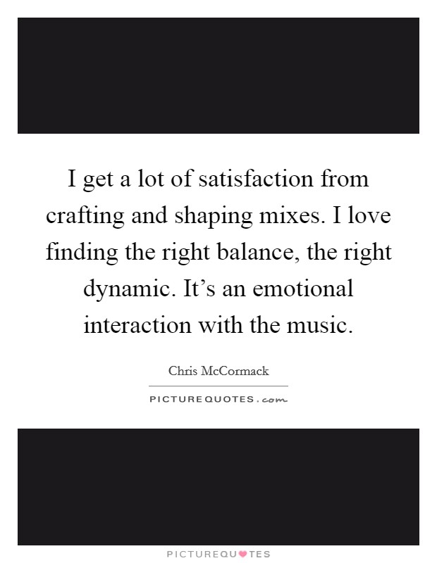 I get a lot of satisfaction from crafting and shaping mixes. I love finding the right balance, the right dynamic. It's an emotional interaction with the music Picture Quote #1