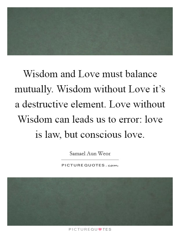 Wisdom and Love must balance mutually. Wisdom without Love it's a destructive element. Love without Wisdom can leads us to error: love is law, but conscious love Picture Quote #1