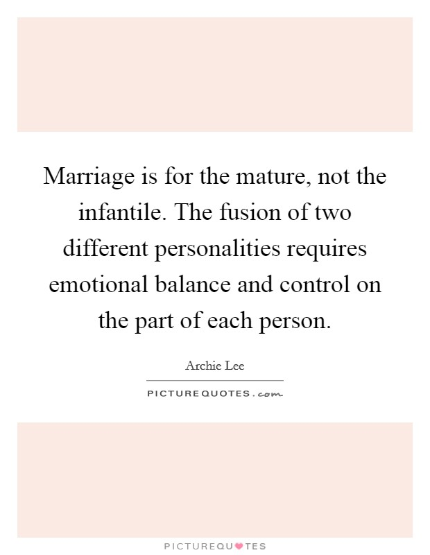 Marriage is for the mature, not the infantile. The fusion of two different personalities requires emotional balance and control on the part of each person Picture Quote #1