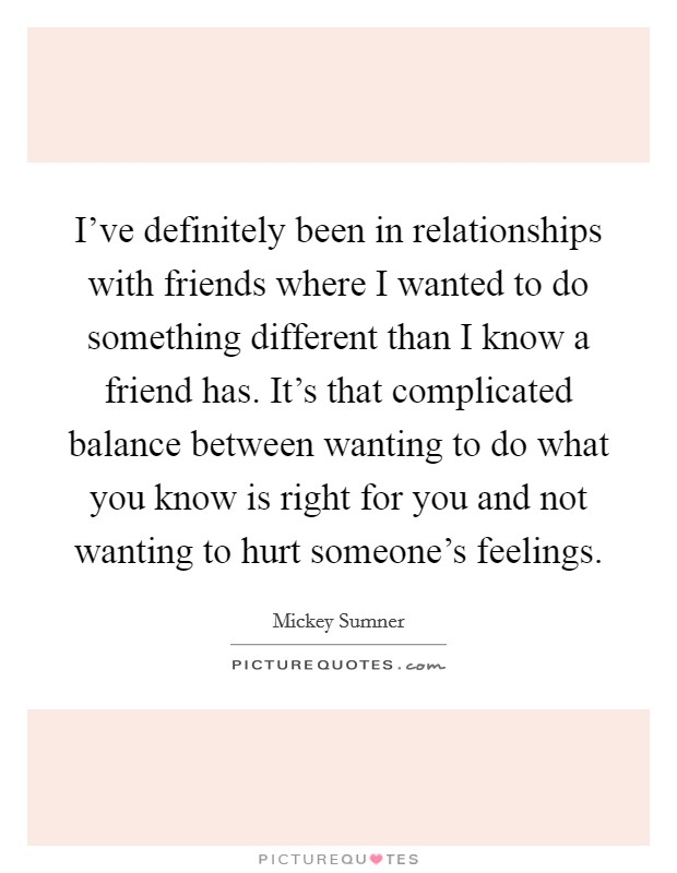 I've definitely been in relationships with friends where I wanted to do something different than I know a friend has. It's that complicated balance between wanting to do what you know is right for you and not wanting to hurt someone's feelings Picture Quote #1