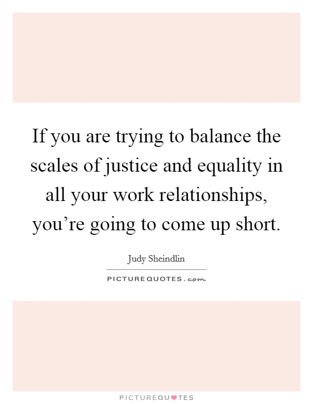 If you are trying to balance the scales of justice and equality in all your work relationships, you're going to come up short Picture Quote #1