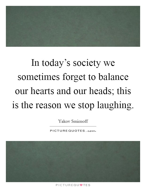 In today's society we sometimes forget to balance our hearts and our heads; this is the reason we stop laughing Picture Quote #1