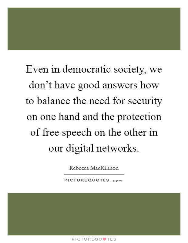Even in democratic society, we don't have good answers how to balance the need for security on one hand and the protection of free speech on the other in our digital networks Picture Quote #1