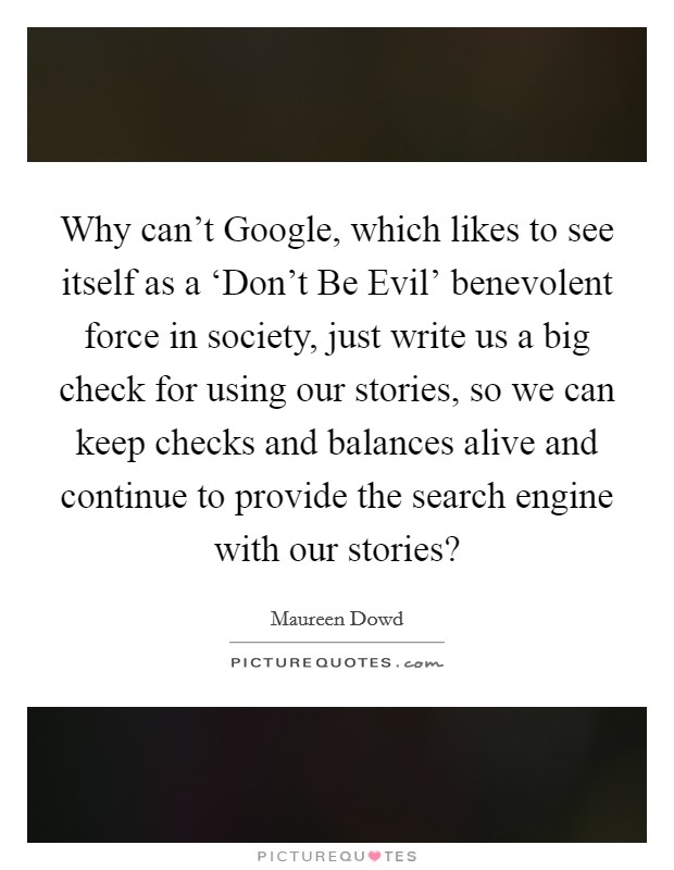 Why can't Google, which likes to see itself as a 'Don't Be Evil' benevolent force in society, just write us a big check for using our stories, so we can keep checks and balances alive and continue to provide the search engine with our stories? Picture Quote #1