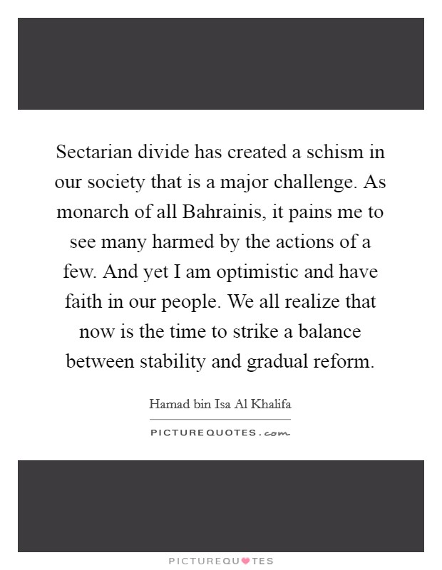 Sectarian divide has created a schism in our society that is a major challenge. As monarch of all Bahrainis, it pains me to see many harmed by the actions of a few. And yet I am optimistic and have faith in our people. We all realize that now is the time to strike a balance between stability and gradual reform Picture Quote #1