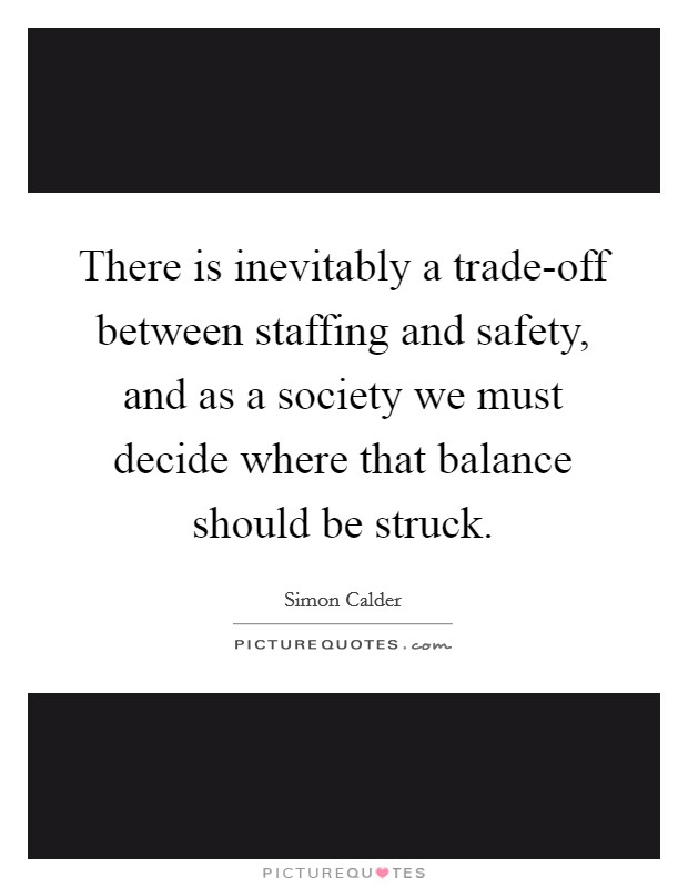 There is inevitably a trade-off between staffing and safety, and as a society we must decide where that balance should be struck Picture Quote #1