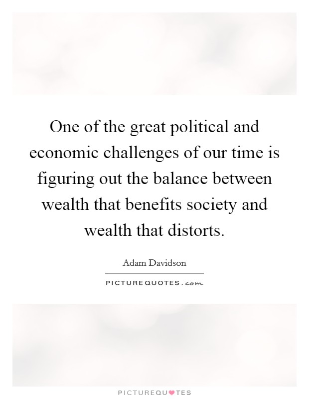 One of the great political and economic challenges of our time is figuring out the balance between wealth that benefits society and wealth that distorts Picture Quote #1