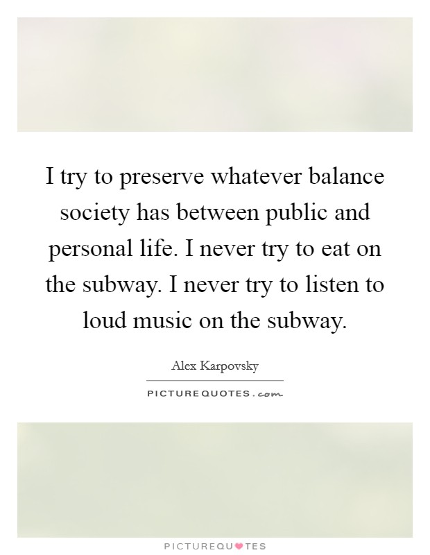 I try to preserve whatever balance society has between public and personal life. I never try to eat on the subway. I never try to listen to loud music on the subway Picture Quote #1