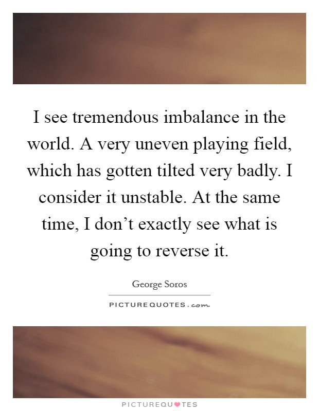 I see tremendous imbalance in the world. A very uneven playing field, which has gotten tilted very badly. I consider it unstable. At the same time, I don't exactly see what is going to reverse it Picture Quote #1