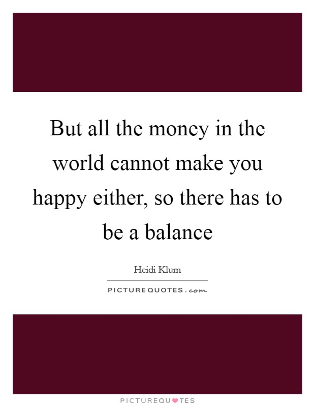 But all the money in the world cannot make you happy either, so there has to be a balance Picture Quote #1