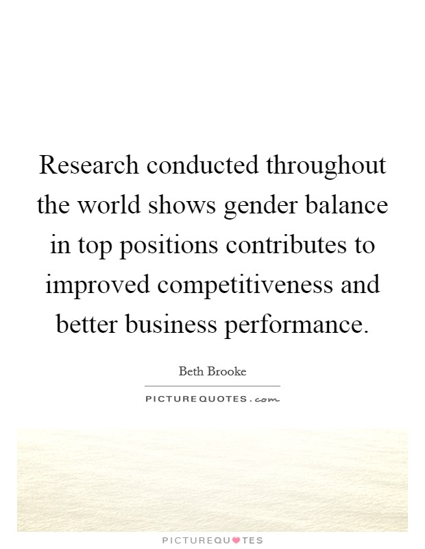 Research conducted throughout the world shows gender balance in top positions contributes to improved competitiveness and better business performance. Picture Quote #1
