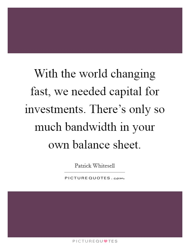 With the world changing fast, we needed capital for investments. There's only so much bandwidth in your own balance sheet Picture Quote #1