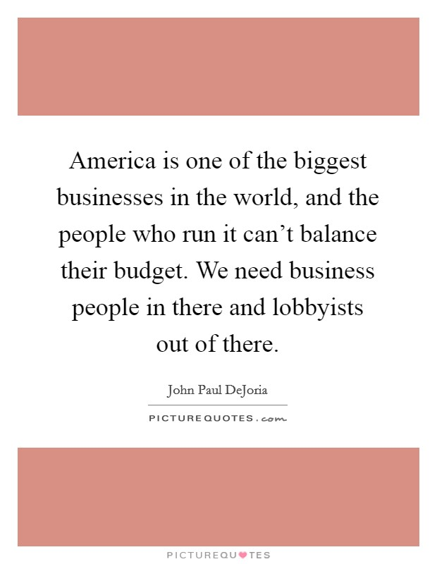 America is one of the biggest businesses in the world, and the people who run it can't balance their budget. We need business people in there and lobbyists out of there Picture Quote #1