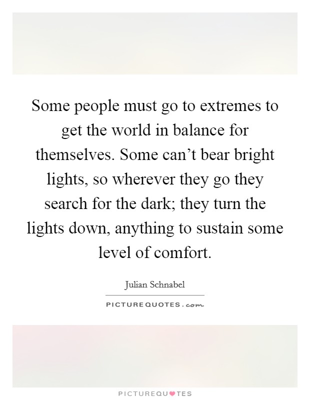 Some people must go to extremes to get the world in balance for themselves. Some can't bear bright lights, so wherever they go they search for the dark; they turn the lights down, anything to sustain some level of comfort Picture Quote #1