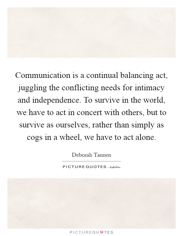 Communication is a continual balancing act, juggling the conflicting needs for intimacy and independence. To survive in the world, we have to act in concert with others, but to survive as ourselves, rather than simply as cogs in a wheel, we have to act alone Picture Quote #1