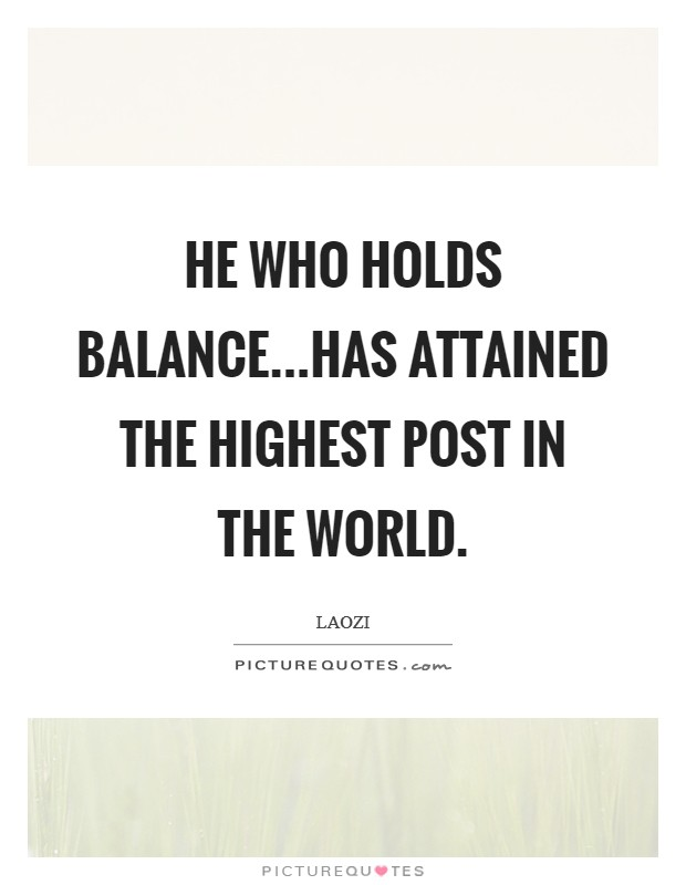 He who holds balance...has attained the highest post in the world Picture Quote #1