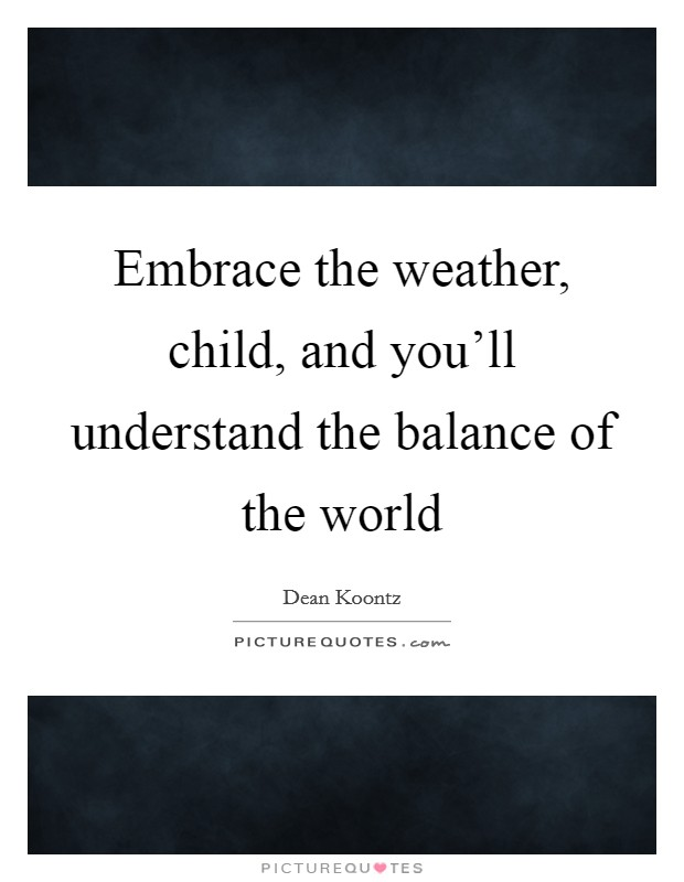 Embrace the weather, child, and you'll understand the balance of the world Picture Quote #1