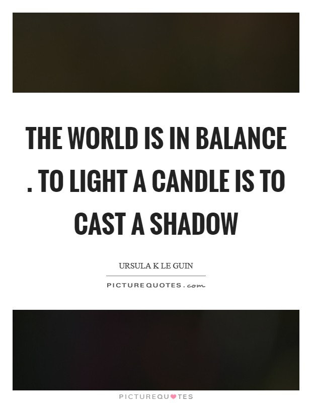 The world is in balance . To light a candle is to cast a shadow Picture Quote #1