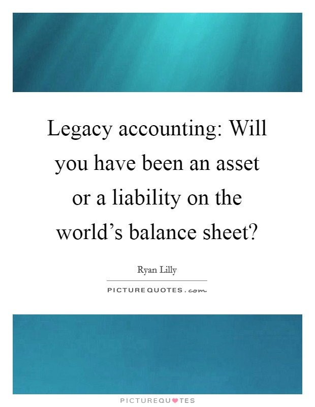 Legacy accounting: Will you have been an asset or a liability on the world's balance sheet? Picture Quote #1