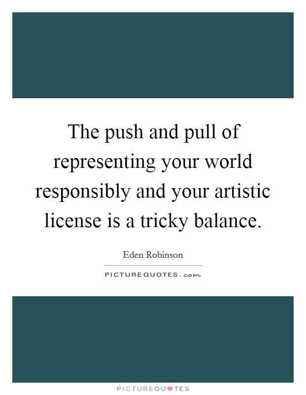 The push and pull of representing your world responsibly and your artistic license is a tricky balance Picture Quote #1